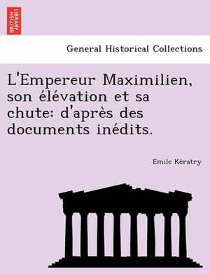 L'Empereur Maximilien, Son E Le Vation Et Sa Chute: D'Apre S Des Documents Ine Dits.