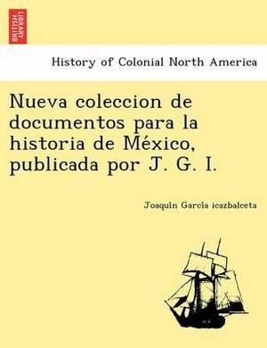 Nueva Coleccion de Documentos Para La Historia de Me Xico, Publicada Por J. G. I.