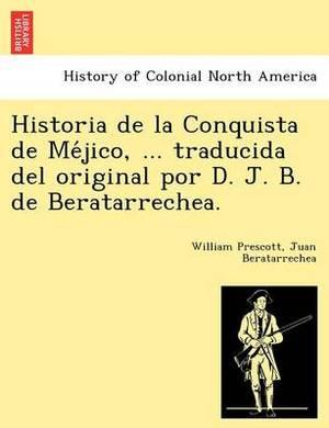 Historia de La Conquista de Me Jico, ... Traducida del Original Por D. J. B. de Beratarrechea.