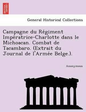 Campagne Du Re Giment Impe Ratrice-Charlotte Dans Le Michoacan. Combat de Tacambaro. (Extrait Du Journal de L'Arme E Belge.).