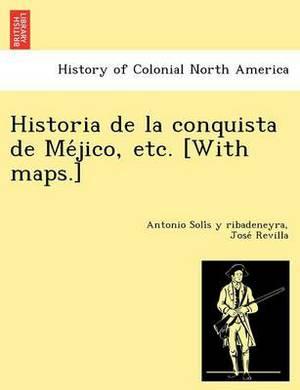 Historia de La Conquista de Me Jico, Etc. [With Maps.]