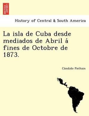 La Isla de Cuba Desde Mediados de Abril a Fines de Octobre de 1873.