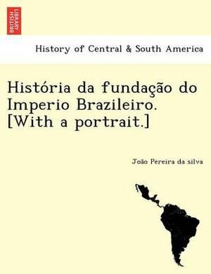 Histo RIA Da Fundac A O Do Imperio Brazileiro. [With a Portrait.]