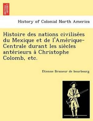 Histoire Des Nations Civilise Es Du Mexique Et de L'Ame Rique-Centrale Durant Les Sie Cles Ante Rieurs a Christophe Colomb, Etc.