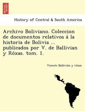 Archivo Boliviano. Coleccion de Documentos Relativos a la Historia de Bolivia ... Publicados Por V. de Ballivian y Ro Xas. Tom. 1.