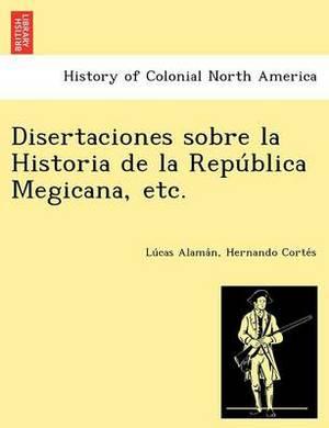 Disertaciones Sobre La Historia de La Repu Blica Megicana, Etc.