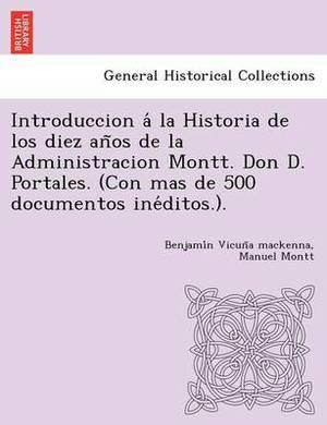 Introduccion a la Historia de Los Diez an OS de La Administracion Montt. Don D. Portales. (Con Mas de 500 Documentos Ine Ditos.).