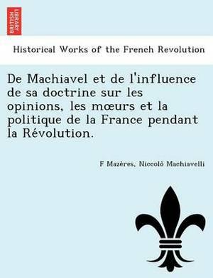 de Machiavel Et de L'Influence de Sa Doctrine Sur Les Opinions, Les M Urs Et La Politique de La France Pendant La Re Volution.