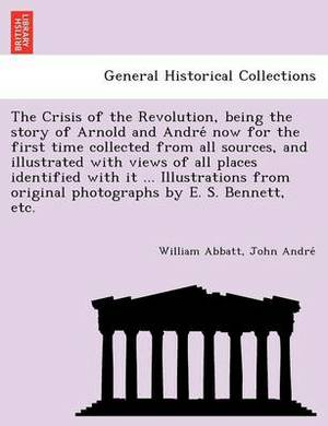The Crisis of the Revolution, Being the Story of Arnold and Andre Now for the First Time Collected from All Sources, and Illustrated with Views of All Places Identified with It ... Illustrations from Original Photographs by E. S. Bennett, Etc.