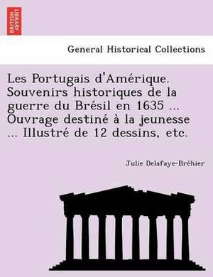 Les Portugais D'Ame Rique. Souvenirs Historiques de La Guerre Du Bre Sil En 1635 ... Ouvrage Destine a la Jeunesse ... Illustre de 12 Dessins, Etc.