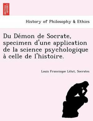 Du de Mon de Socrate, Specimen D'Une Application de La Science Psychologique a Celle de L'Histoire.
