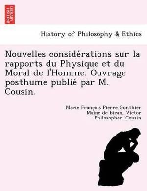 Nouvelles Conside Rations Sur La Rapports Du Physique Et Du Moral de L'Homme. Ouvrage Posthume Publie Par M. Cousin.