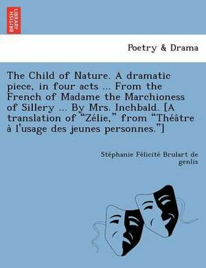 The Child of Nature. a Dramatic Piece, in Four Acts ... from the French of Madame the Marchioness of Sillery ... by Mrs. Inchbald. [A Translation of  Ze Lie,  from  The a Tre A L'Usage Des Jeunes Personnes. ]