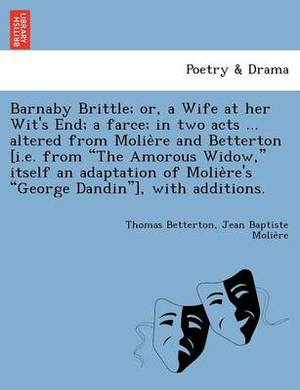 Barnaby Brittle; Or, a Wife at Her Wit's End; A Farce; In Two Acts ... Altered from Molie Re and Betterton [I.E. from  The Amorous Widow,  Itself an Adaptation of Molie Re's  George Dandin ], with Additions.