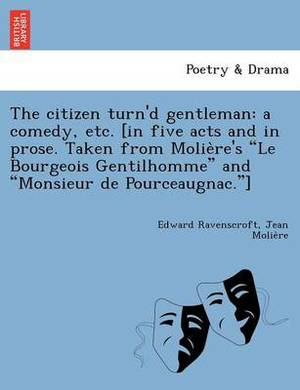 The Citizen Turn'd Gentleman: A Comedy, Etc. [In Five Acts and in Prose. Taken from Molie Re's  Le Bourgeois Gentilhomme  and  Monsieur de Pourceaugnac. ]