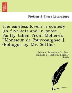 The Careless Lovers: A Comedy [In Five Acts and in Prose. Partly Taken from Molie Re's  Monsieur de Pourceaugnac ]. (Epilogue by Mr. Settle.).