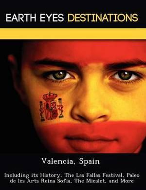 Valencia, Spain: Including Its History, the Las Fallas Festival, Paleo de Les Arts Reina Sofia, the Micalet, and More