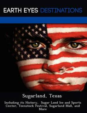 Sugarland, Texas: Including Its History, Sugar Land Ice and Sports Center, Teenstock Festival, Sugarland Mall, and More