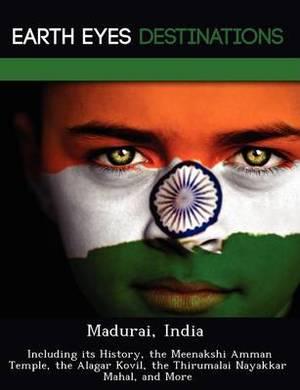 Madurai, India: Including Its History, the Meenakshi Amman Temple, the Alagar Kovil, the Thirumalai Nayakkar Mahal, and More