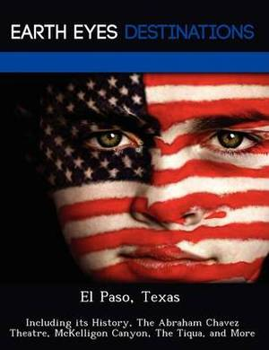 El Paso, Texas: Including Its History, the Abraham Chavez Theatre, McKelligon Canyon, the Tiqua, and More