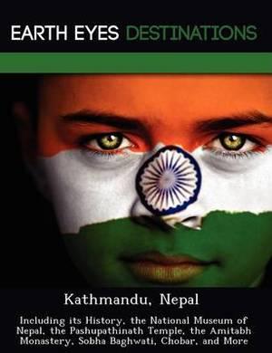 Kathmandu, Nepal: Including Its History, the National Museum of Nepal, the Pashupathinath Temple, the Amitabh Monastery, Sobha Baghwati, Chobar, and More