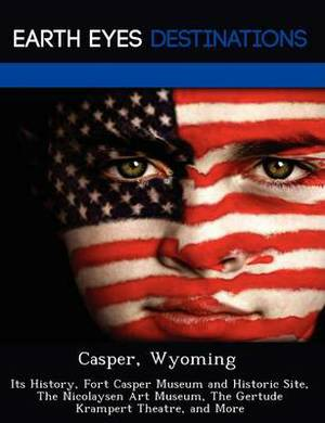 Casper, Wyoming: Its History, Fort Casper Museum and Historic Site, the Nicolaysen Art Museum, the Gertude Krampert Theatre, and More