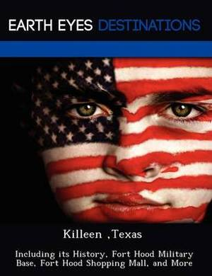 Killeen, Texas: Including Its History, Fort Hood Military Base, Fort Hood Shopping Mall, and More