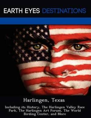 Harlingen, Texas: Including Its History, the Harlingen Valley Race Park, the Harlingen Art Forum, the World Birding Center, and More