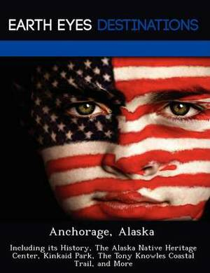 Anchorage, Alaska: Including Its History, the Alaska Native Heritage Center, Kinkaid Park, the Tony Knowles Coastal Trail, and More