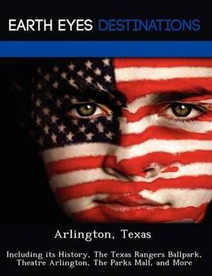 Arlington, Texas: Including Its History, the Texas Rangers Ballpark, Theatre Arlington, the Parks Mall, and More