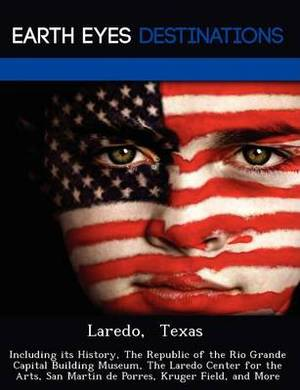 Laredo, Texas: Including Its History, the Republic of the Rio Grande Capital Building Museum, the Laredo Center for the Arts, San Martin de Porres, Kruger Field, and More