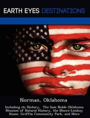 Norman, Oklahoma: Including Its History, the Sam Noble Oklahoma Museum of Natural History, the Moore-Lindsay House, Griffin Community Park, and More