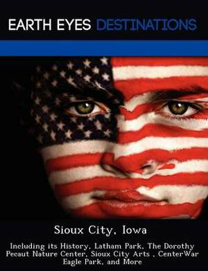 Sioux City, Iowa: Including Its History, Latham Park, the Dorothy Pecaut Nature Center, Sioux City Arts, Centerwar Eagle Park, and More