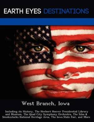 West Branch, Iowa: Including Its History, the Herbert Hoover Presidential Library and Museum, the Quad City Symphony Orchestra, the Silos & Smokestacks National Heritage Area, the Iowa State Fair, and More