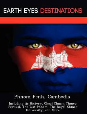 Phnom Penh, Cambodia: Including Its History, Chaul Chnam Thmey Festival, the Wat Phnom, the Royal Khmer University, and More