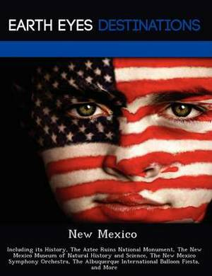 New Mexico: Including Its History, the Aztec Ruins National Monument, the New Mexico Museum of Natural History and Science, the New Mexico Symphony Orchestra, the Albuquerque International Balloon Fiesta, and More