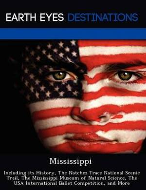 Mississippi: Including Its History, the Natchez Trace National Scenic Trail, the Mississippi Museum of Natural Science, the USA International Ballet Competition, and More
