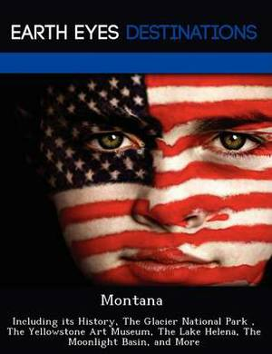 Montana: Including Its History, the Glacier National Park, the Yellowstone Art Museum, the Lake Helena, the Moonlight Basin, and More