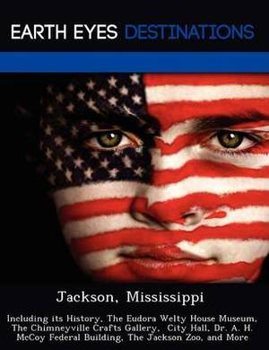 Jackson, Mississippi: Including Its History, the Eudora Welty House Museum, the Chimneyville Crafts Gallery, City Hall, Dr. A. H. McCoy Federal Building, the Jackson Zoo, and More