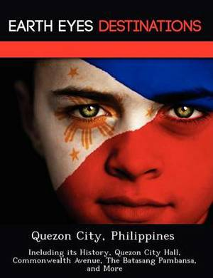 Quezon City, Philippines: Including Its History, Quezon City Hall, Commonwealth Avenue, the Batasang Pambansa, and More