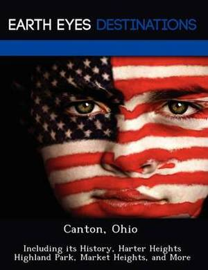 Canton, Ohio: Including Its History, Harter Heights Highland Park, Market Heights, and More