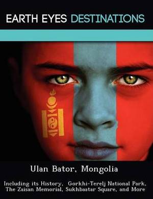 Ulan Bator, Mongolia: Including Its History, Gorkhi-Terelj National Park, the Zaisan Memorial, Sukhbaatar Square, and More