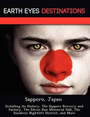Sapporo, Japan: Including Its History, the Sapporo Brewery and Factory, the Edwin Dun Memorial Hall, the Susukino Nightlife District, and More