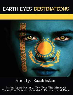 Almaty, Kazakhstan: Including Its History, Kok Tobe the Alma-Ata Tower, the  Oriental Calendar  Fountain, and More