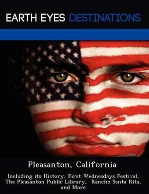 Pleasanton, California: Including Its History, First Wednesdays Festival, the Pleasanton Public Library, Rancho Santa Rita, and More