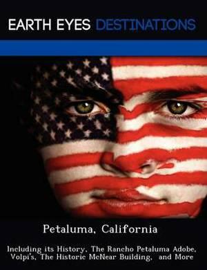 Petaluma, California: Including Its History, the Rancho Petaluma Adobe, Volpi's, the Historic McNear Building, and More