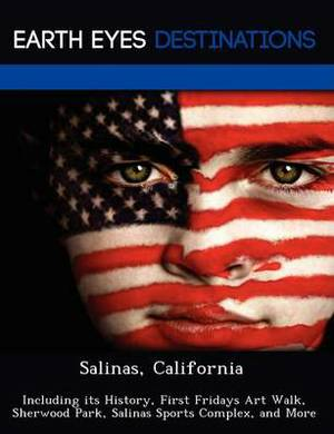 Salinas, California: Including Its History, First Fridays Art Walk, Sherwood Park, Salinas Sports Complex, and More