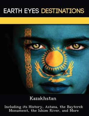 Kazakhstan: Including Its History, Astana, the Bayterek Monument, the Ishim River, and More