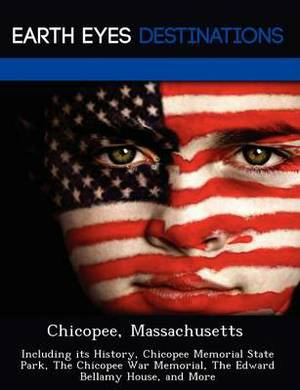 Chicopee, Massachusetts: Including Its History, Chicopee Memorial State Park, the Chicopee War Memorial, the Edward Bellamy House, and More