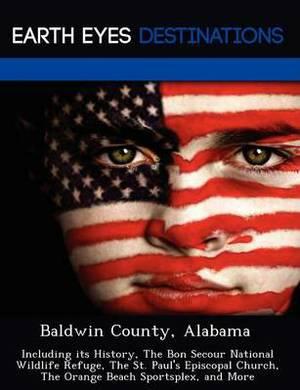 Baldwin County, Alabama: Including Its History, the Bon Secour National Wildlife Refuge, the St. Paul's Episcopal Church, the Orange Beach Sportsplex, and More